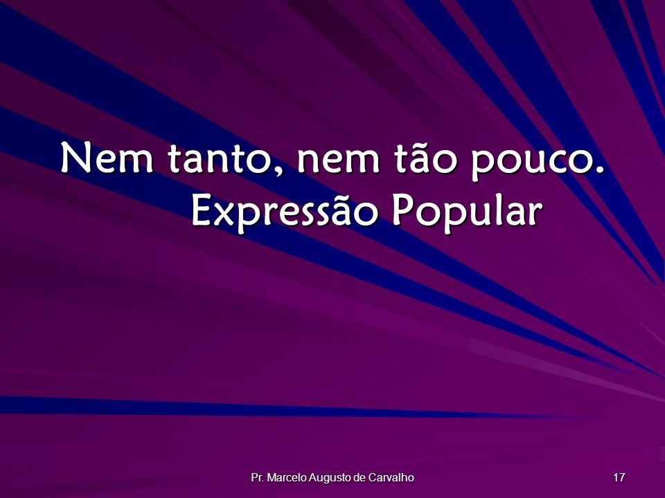Pr. Marcelo Augusto de Carvalho 17 Nem tanto, nem tão pouco. Expressão Popular