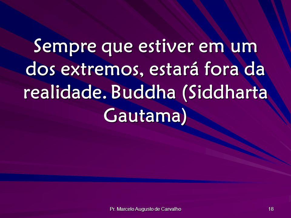 Pr. Marcelo Augusto de Carvalho 18 Sempre que estiver em um dos extremos, estará fora da realidade.Buddha (Siddharta Gautama)