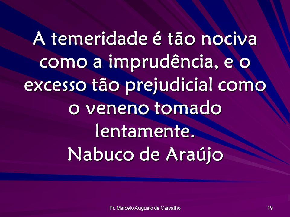 Pr. Marcelo Augusto de Carvalho 19 A temeridade é tão nociva como a imprudência, e o excesso tão prejudicial como o veneno tomado lentamente. Nabuco d