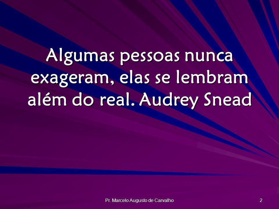 Pr. Marcelo Augusto de Carvalho 2 Algumas pessoas nunca exageram, elas se lembram além do real.Audrey Snead