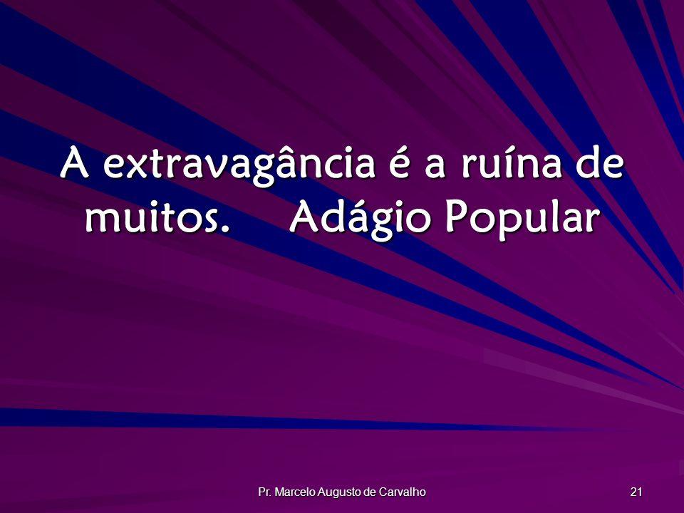 Pr. Marcelo Augusto de Carvalho 21 A extravagância é a ruína de muitos.Adágio Popular