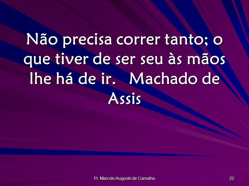 Pr. Marcelo Augusto de Carvalho 22 Não precisa correr tanto; o que tiver de ser seu às mãos lhe há de ir.Machado de Assis