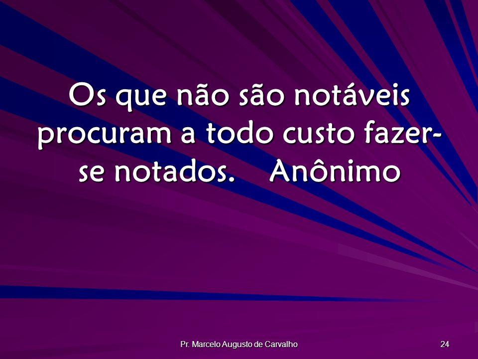 Pr. Marcelo Augusto de Carvalho 24 Os que não são notáveis procuram a todo custo fazer- se notados.Anônimo
