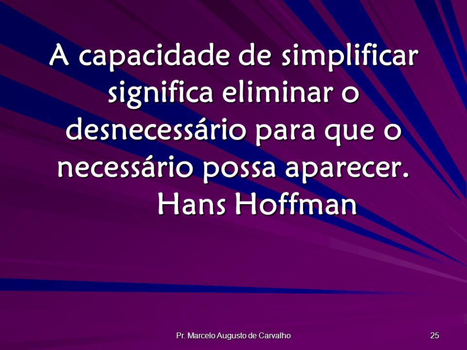Pr. Marcelo Augusto de Carvalho 25 A capacidade de simplificar significa eliminar o desnecessário para que o necessário possa aparecer. Hans Hoffman