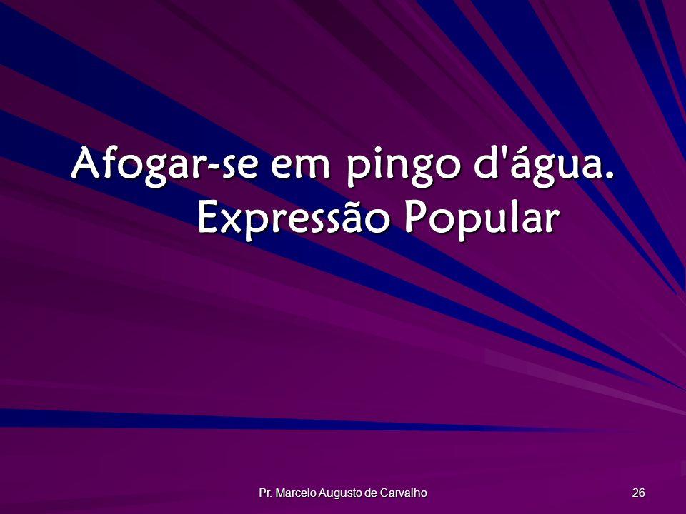 Pr. Marcelo Augusto de Carvalho 26 Afogar-se em pingo d'água. Expressão Popular