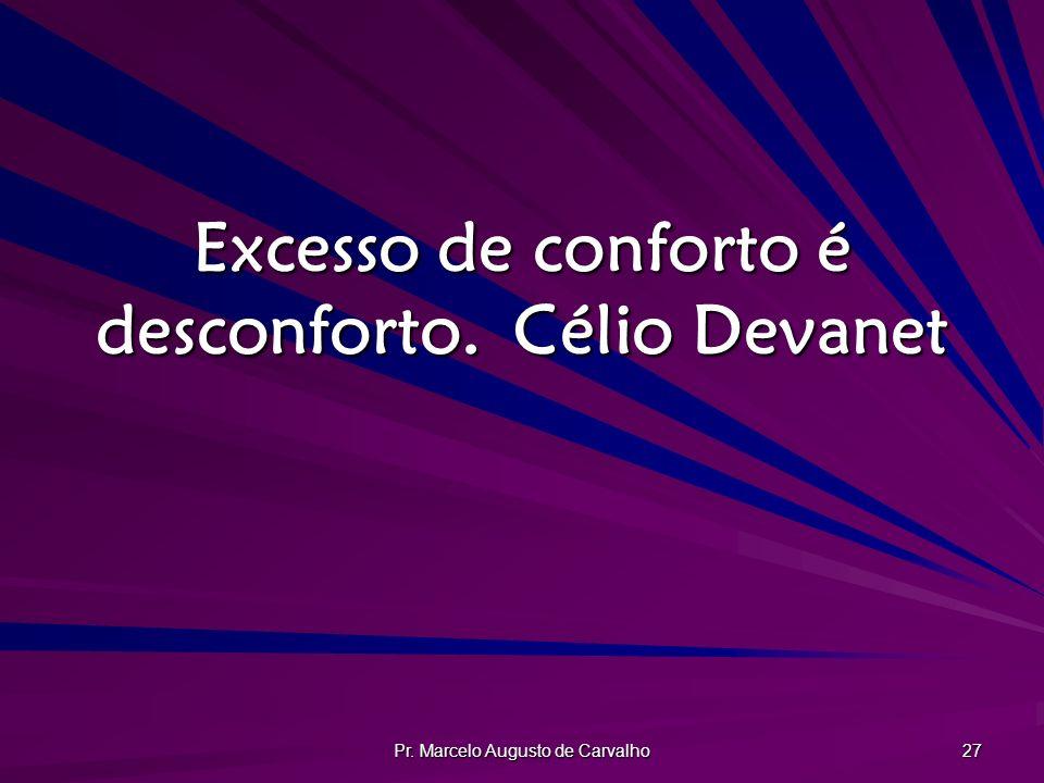 Pr. Marcelo Augusto de Carvalho 27 Excesso de conforto é desconforto.Célio Devanet