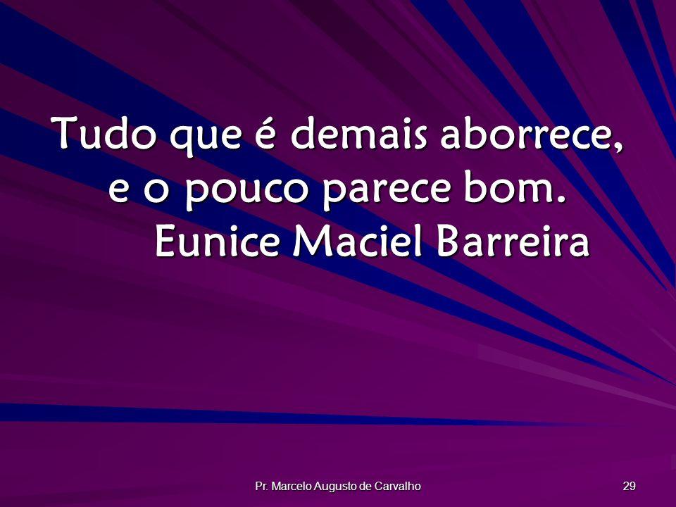 Pr. Marcelo Augusto de Carvalho 29 Tudo que é demais aborrece, e o pouco parece bom. Eunice Maciel Barreira