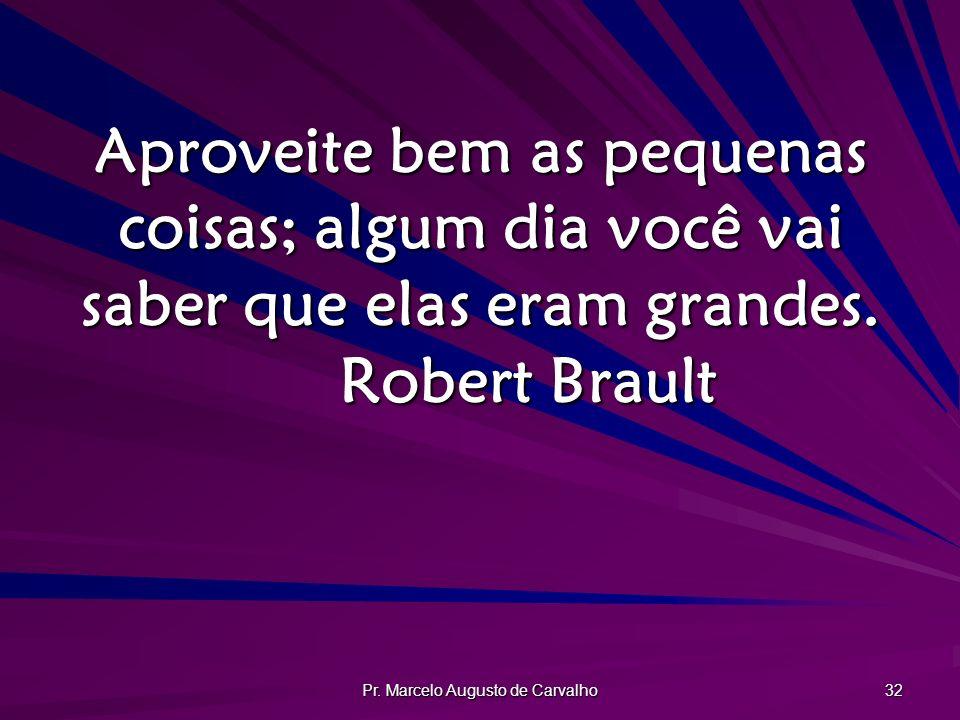 Pr. Marcelo Augusto de Carvalho 32 Aproveite bem as pequenas coisas; algum dia você vai saber que elas eram grandes. Robert Brault