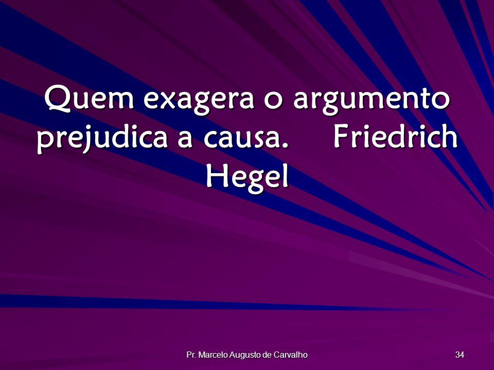Pr. Marcelo Augusto de Carvalho 34 Quem exagera o argumento prejudica a causa.Friedrich Hegel