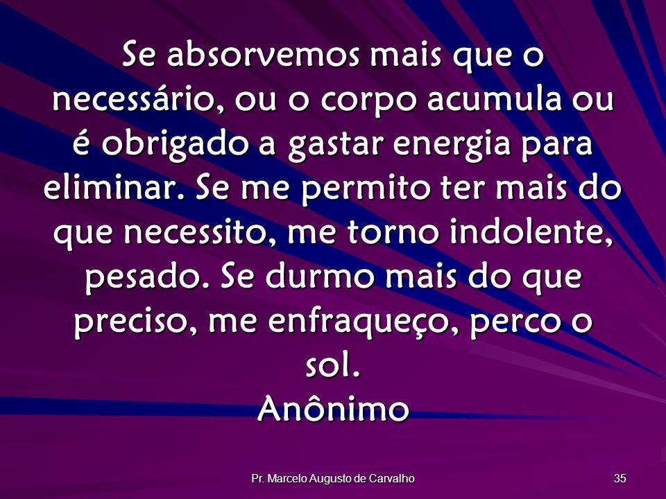 Pr. Marcelo Augusto de Carvalho 35 Se absorvemos mais que o necessário, ou o corpo acumula ou é obrigado a gastar energia para eliminar. Se me permito