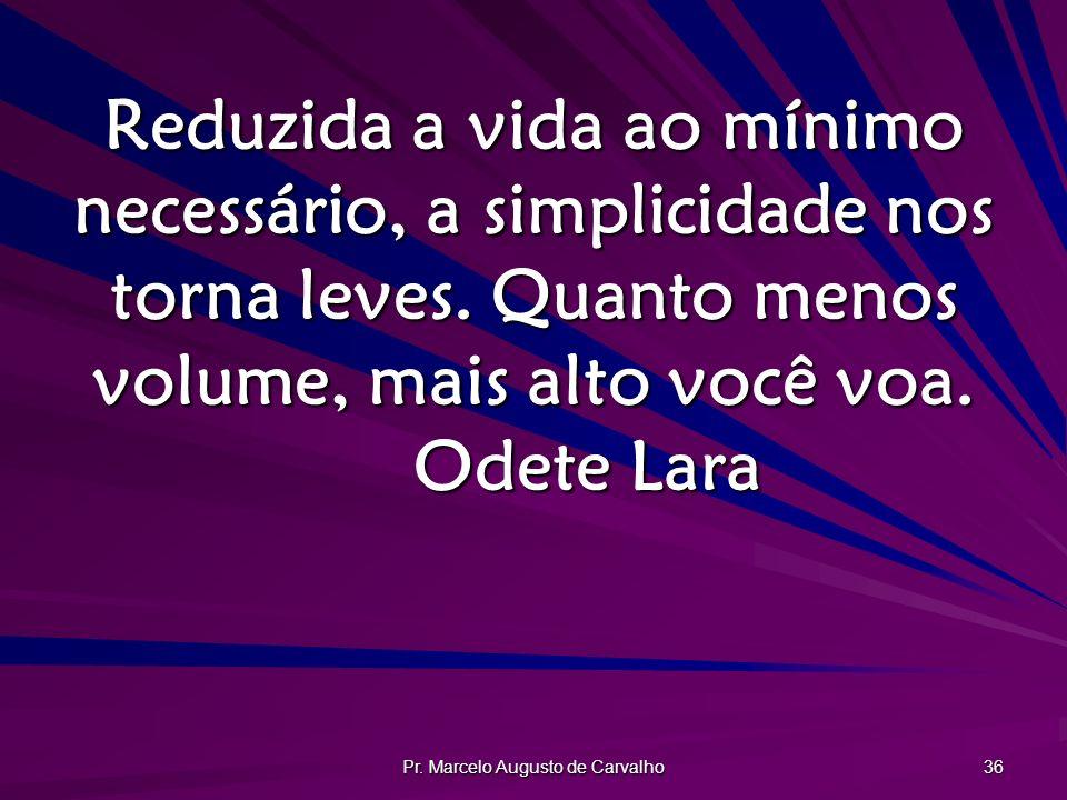 Pr. Marcelo Augusto de Carvalho 36 Reduzida a vida ao mínimo necessário, a simplicidade nos torna leves. Quanto menos volume, mais alto você voa. Odet