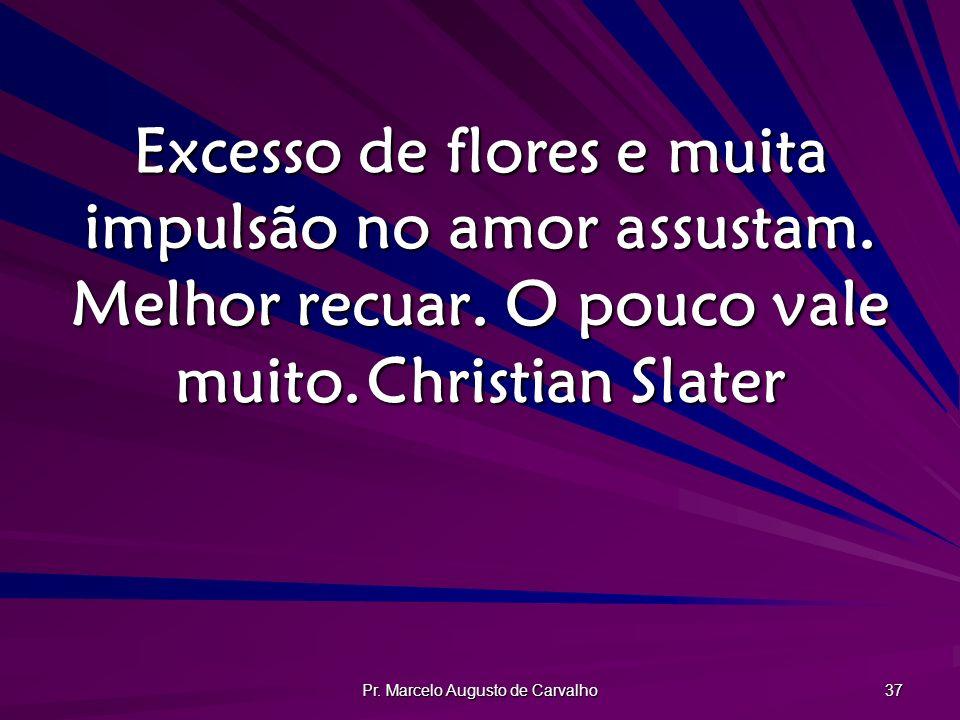 Pr. Marcelo Augusto de Carvalho 37 Excesso de flores e muita impulsão no amor assustam. Melhor recuar. O pouco vale muito.Christian Slater