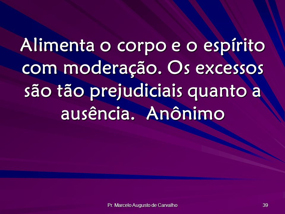 Pr. Marcelo Augusto de Carvalho 39 Alimenta o corpo e o espírito com moderação. Os excessos são tão prejudiciais quanto a ausência.Anônimo