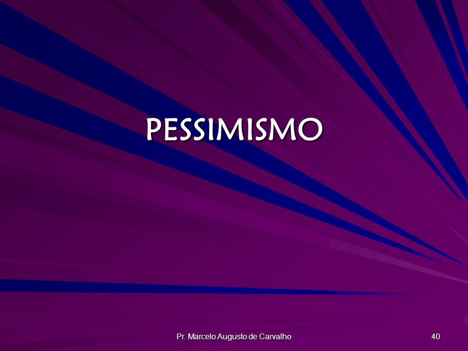 Pr. Marcelo Augusto de Carvalho 40 PESSIMISMO