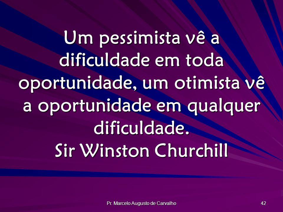 Pr. Marcelo Augusto de Carvalho 42 Um pessimista vê a dificuldade em toda oportunidade, um otimista vê a oportunidade em qualquer dificuldade. Sir Win