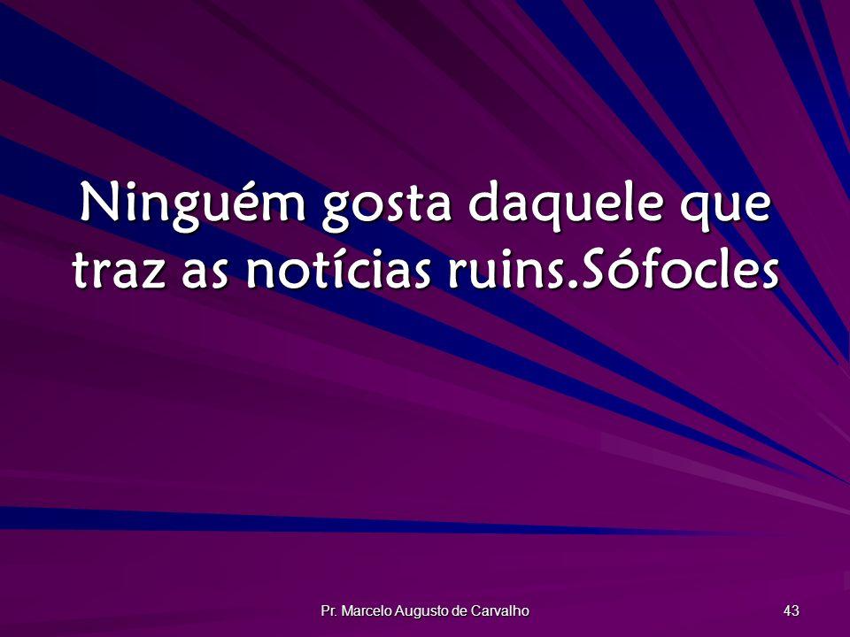 Pr. Marcelo Augusto de Carvalho 43 Ninguém gosta daquele que traz as notícias ruins.Sófocles