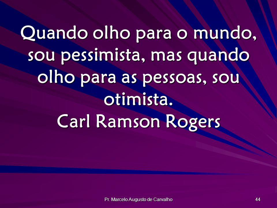 Pr. Marcelo Augusto de Carvalho 44 Quando olho para o mundo, sou pessimista, mas quando olho para as pessoas, sou otimista. Carl Ramson Rogers