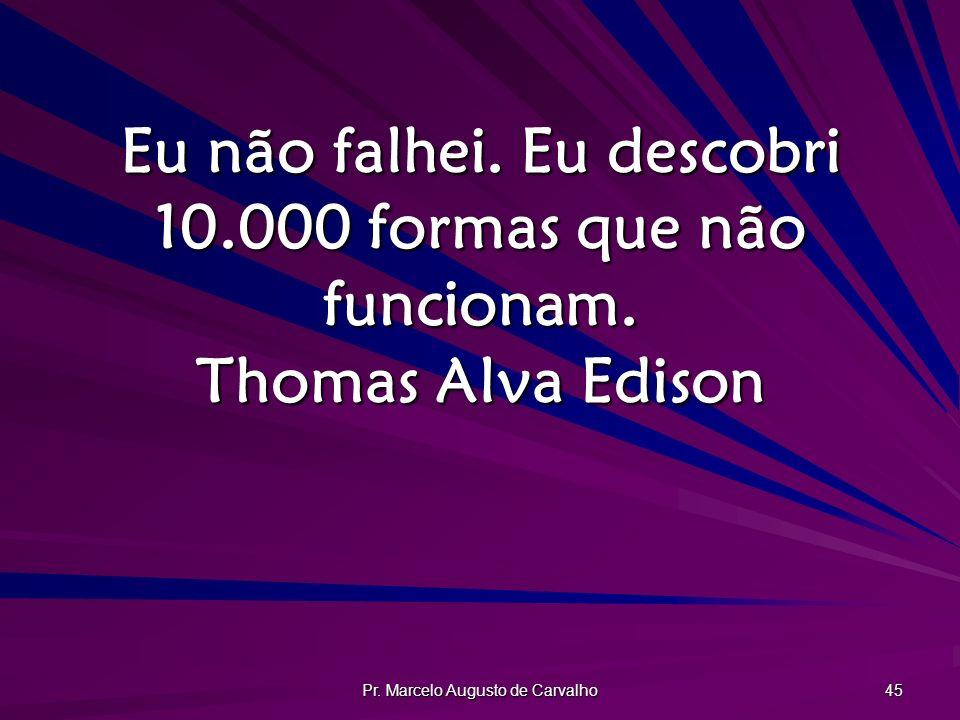 Pr. Marcelo Augusto de Carvalho 45 Eu não falhei. Eu descobri 10.000 formas que não funcionam. Thomas Alva Edison