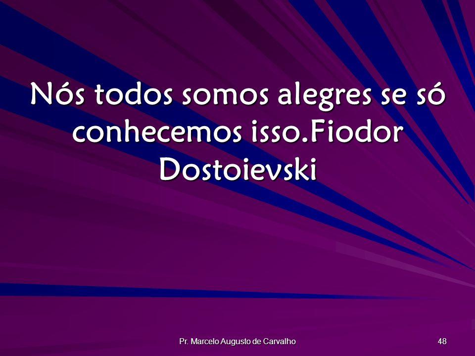 Pr. Marcelo Augusto de Carvalho 48 Nós todos somos alegres se só conhecemos isso.Fiodor Dostoievski