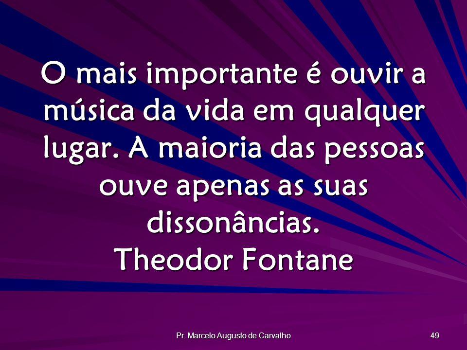 Pr. Marcelo Augusto de Carvalho 49 O mais importante é ouvir a música da vida em qualquer lugar. A maioria das pessoas ouve apenas as suas dissonância