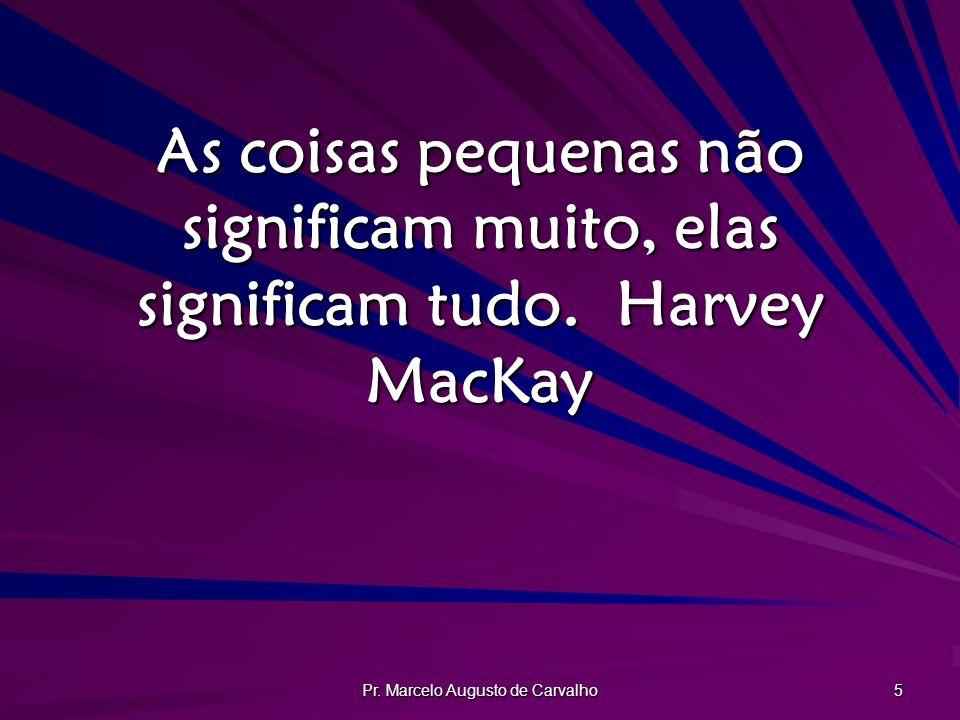 Pr. Marcelo Augusto de Carvalho 5 As coisas pequenas não significam muito, elas significam tudo.Harvey MacKay
