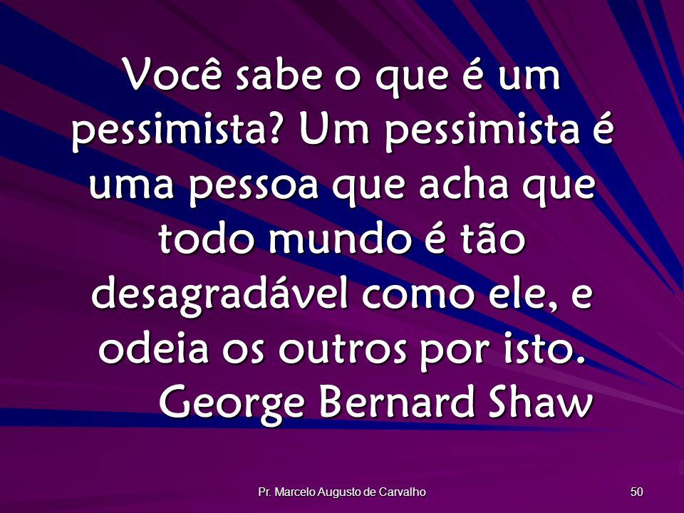 Pr. Marcelo Augusto de Carvalho 50 Você sabe o que é um pessimista? Um pessimista é uma pessoa que acha que todo mundo é tão desagradável como ele, e