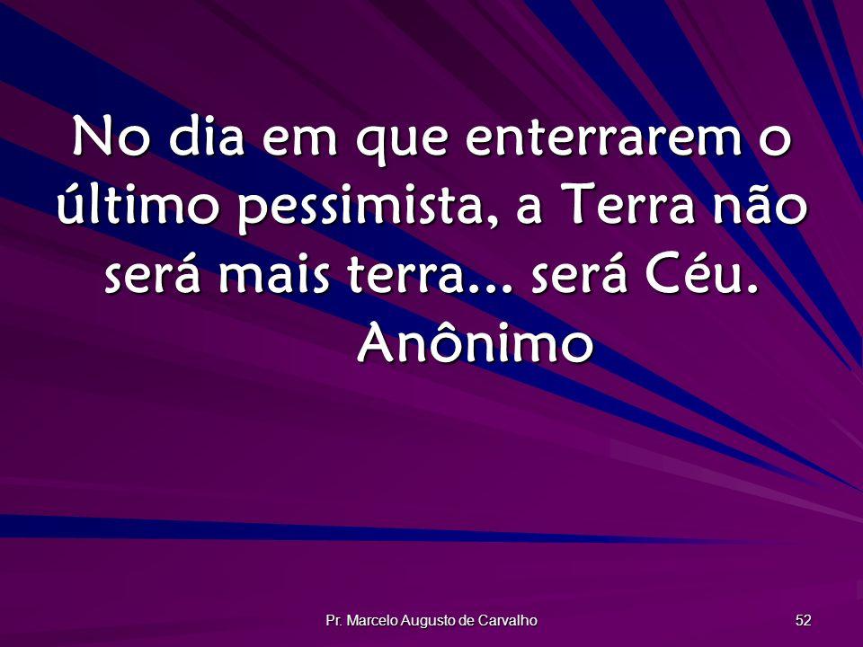 Pr. Marcelo Augusto de Carvalho 52 No dia em que enterrarem o último pessimista, a Terra não será mais terra... será Céu. Anônimo