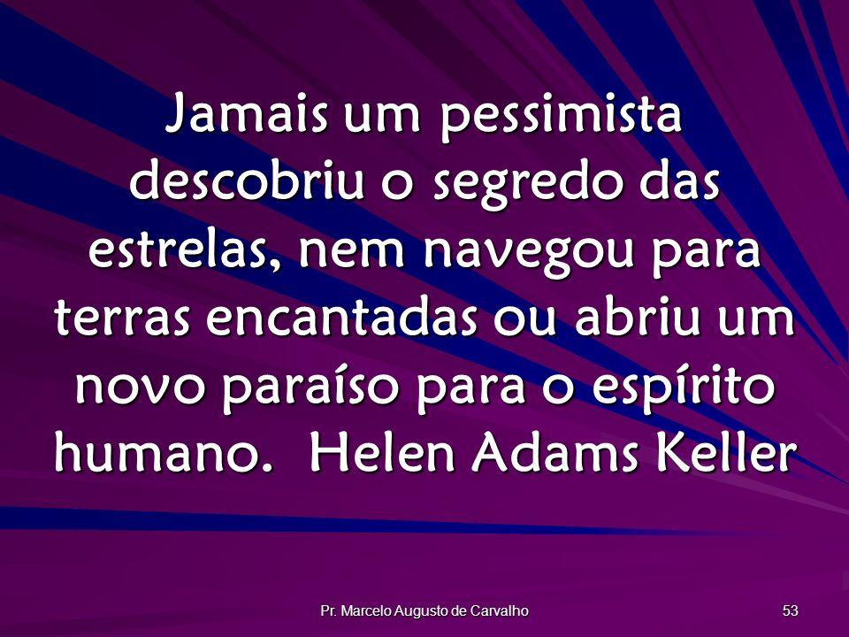 Pr. Marcelo Augusto de Carvalho 53 Jamais um pessimista descobriu o segredo das estrelas, nem navegou para terras encantadas ou abriu um novo paraíso