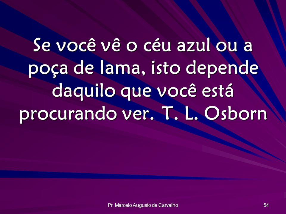 Pr. Marcelo Augusto de Carvalho 54 Se você vê o céu azul ou a poça de lama, isto depende daquilo que você está procurando ver.T. L. Osborn