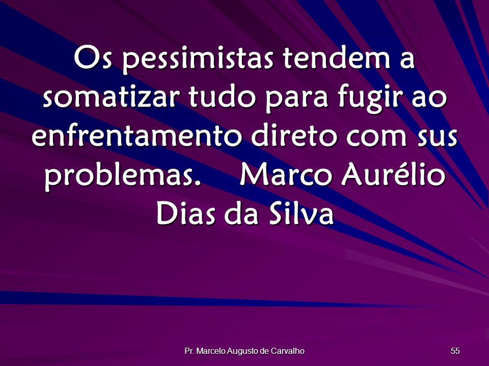 Pr. Marcelo Augusto de Carvalho 55 Os pessimistas tendem a somatizar tudo para fugir ao enfrentamento direto com sus problemas.Marco Aurélio Dias da S