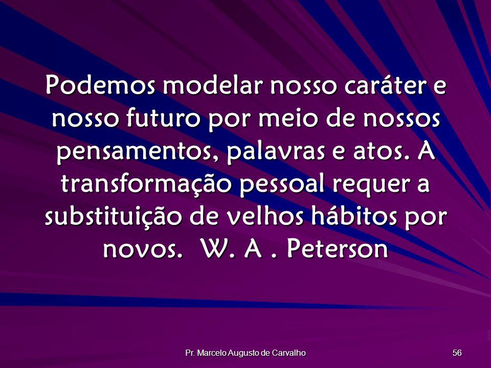 Pr. Marcelo Augusto de Carvalho 56 Podemos modelar nosso caráter e nosso futuro por meio de nossos pensamentos, palavras e atos. A transformação pesso