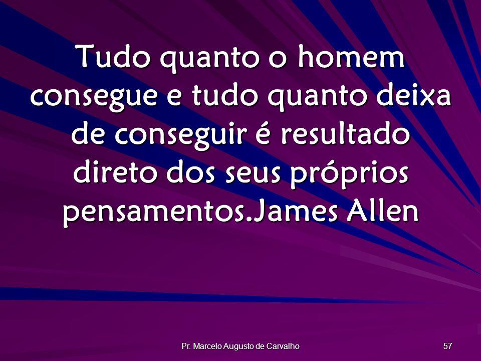 Pr. Marcelo Augusto de Carvalho 57 Tudo quanto o homem consegue e tudo quanto deixa de conseguir é resultado direto dos seus próprios pensamentos.Jame