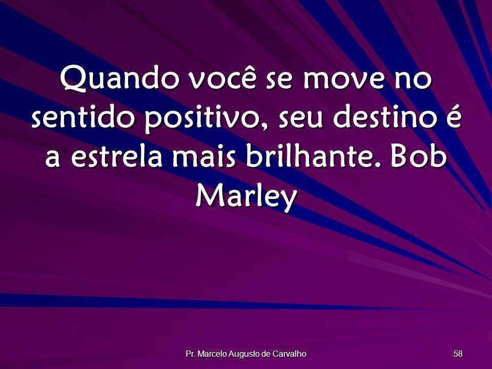 Pr. Marcelo Augusto de Carvalho 58 Quando você se move no sentido positivo, seu destino é a estrela mais brilhante.Bob Marley