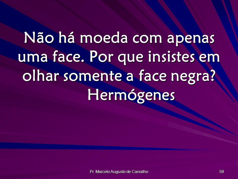 Pr. Marcelo Augusto de Carvalho 59 Não há moeda com apenas uma face. Por que insistes em olhar somente a face negra? Hermógenes