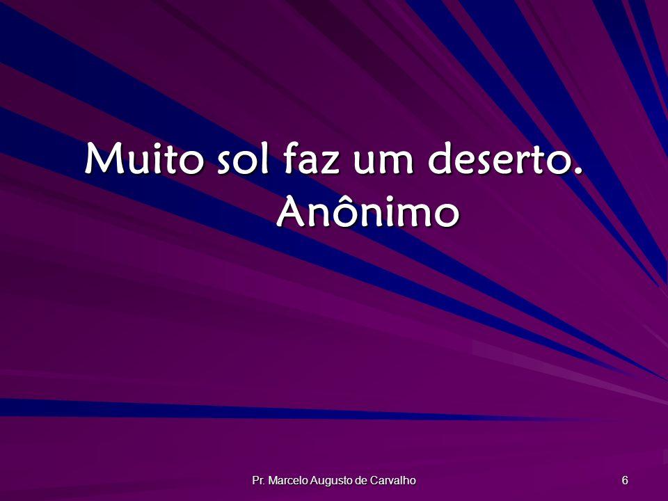 Pr. Marcelo Augusto de Carvalho 6 Muito sol faz um deserto. Anônimo