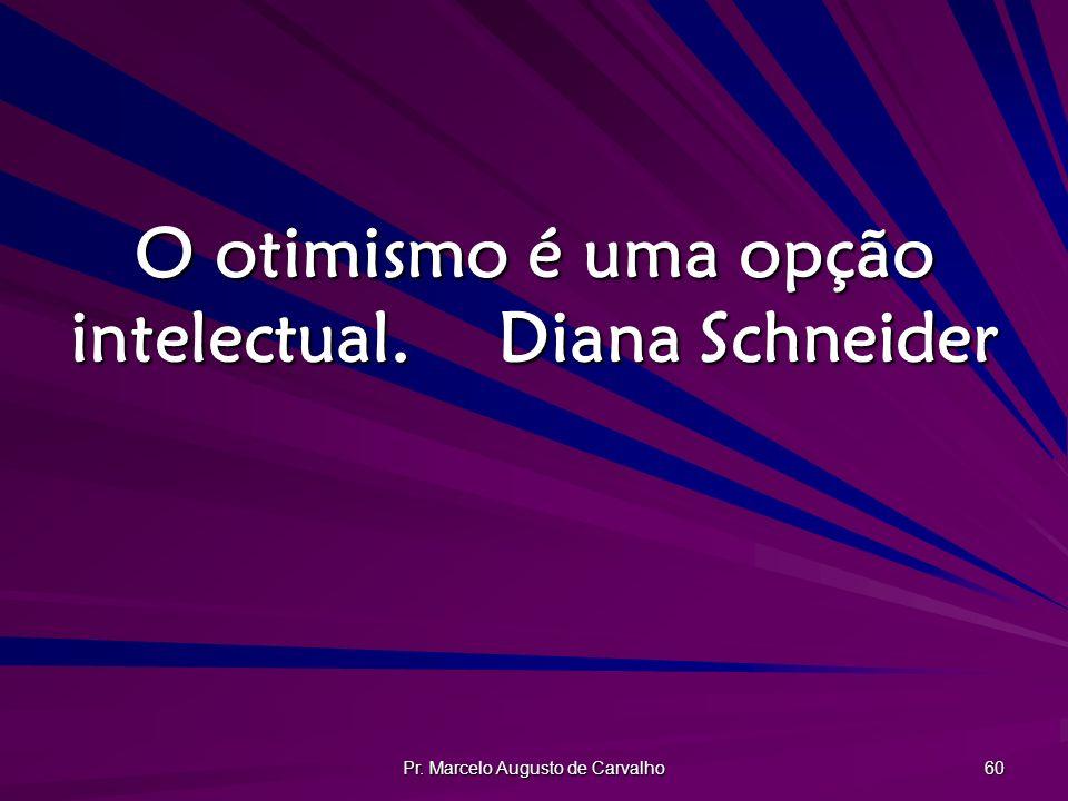 Pr. Marcelo Augusto de Carvalho 60 O otimismo é uma opção intelectual.Diana Schneider
