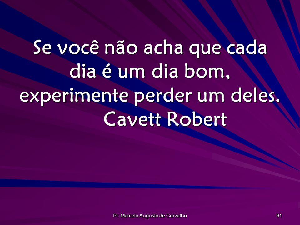 Pr. Marcelo Augusto de Carvalho 61 Se você não acha que cada dia é um dia bom, experimente perder um deles. Cavett Robert