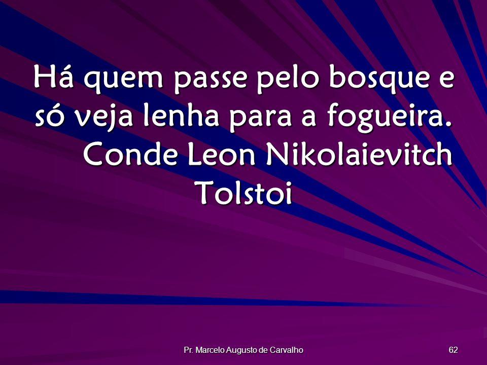 Pr. Marcelo Augusto de Carvalho 62 Há quem passe pelo bosque e só veja lenha para a fogueira. Conde Leon Nikolaievitch Tolstoi