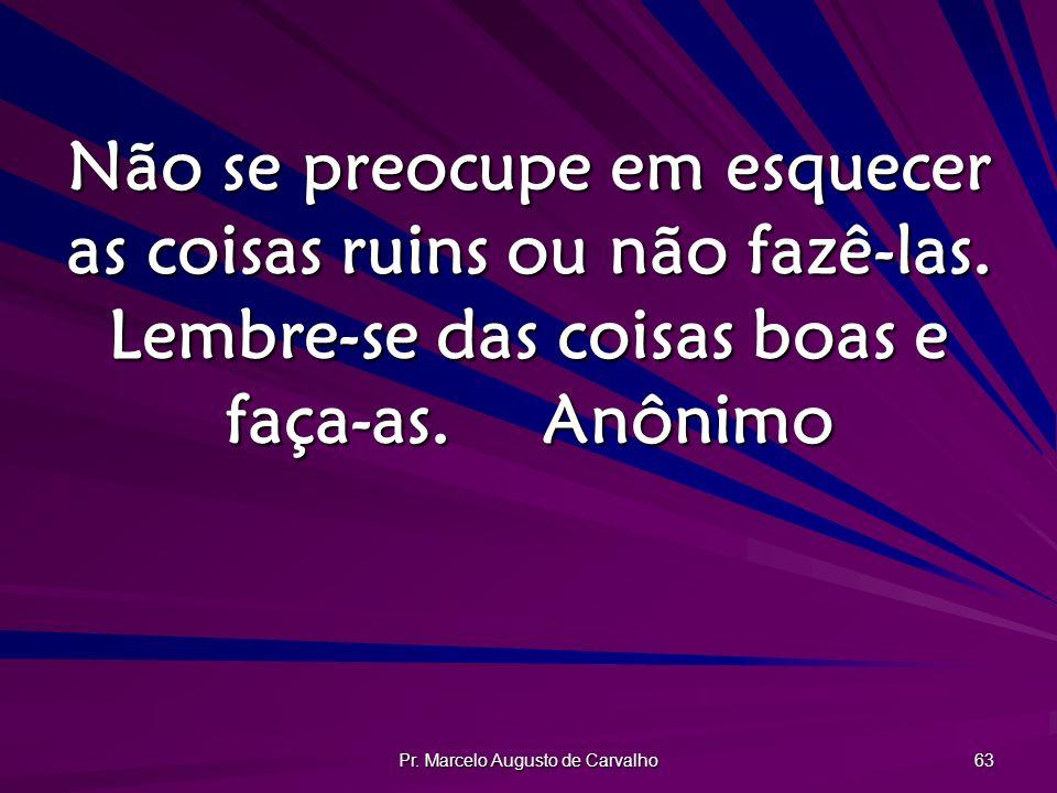 Pr. Marcelo Augusto de Carvalho 63 Não se preocupe em esquecer as coisas ruins ou não fazê-las. Lembre-se das coisas boas e faça-as.Anônimo