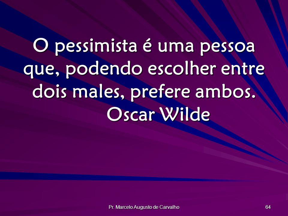 Pr. Marcelo Augusto de Carvalho 64 O pessimista é uma pessoa que, podendo escolher entre dois males, prefere ambos. Oscar Wilde