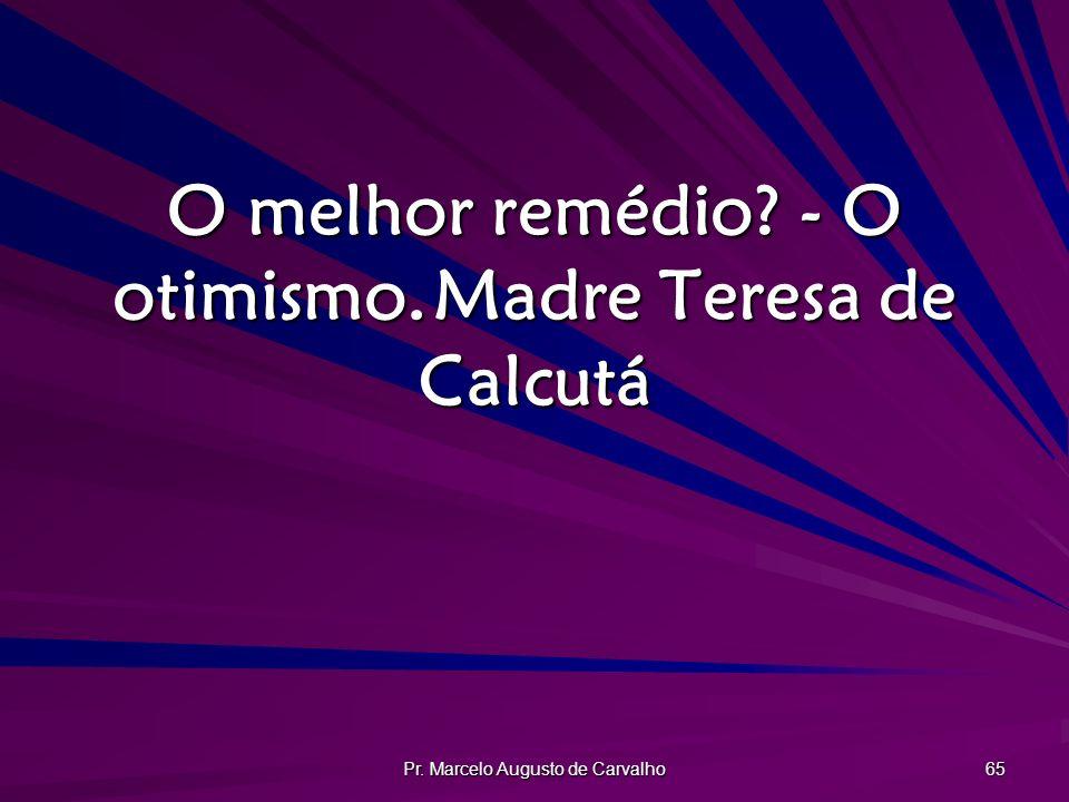 Pr. Marcelo Augusto de Carvalho 65 O melhor remédio? - O otimismo.Madre Teresa de Calcutá