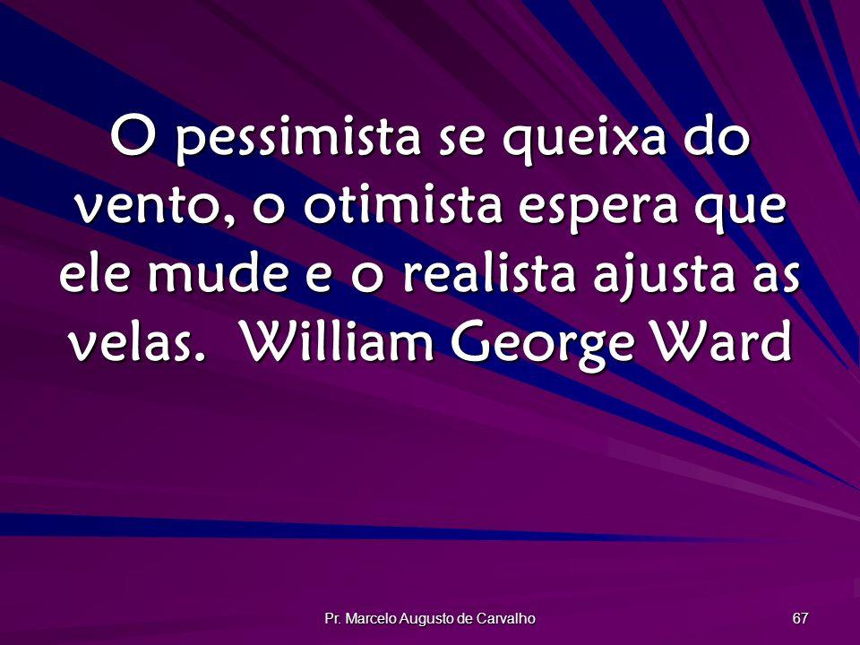 Pr. Marcelo Augusto de Carvalho 67 O pessimista se queixa do vento, o otimista espera que ele mude e o realista ajusta as velas.William George Ward