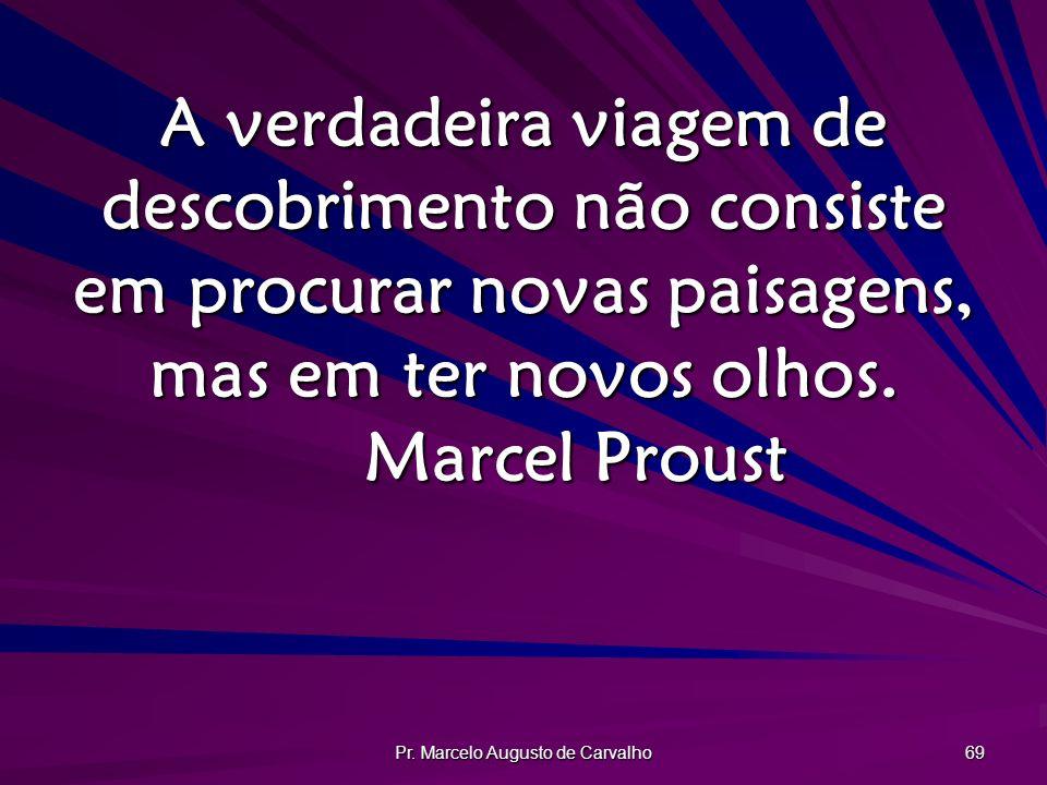 Pr. Marcelo Augusto de Carvalho 69 A verdadeira viagem de descobrimento não consiste em procurar novas paisagens, mas em ter novos olhos. Marcel Prous