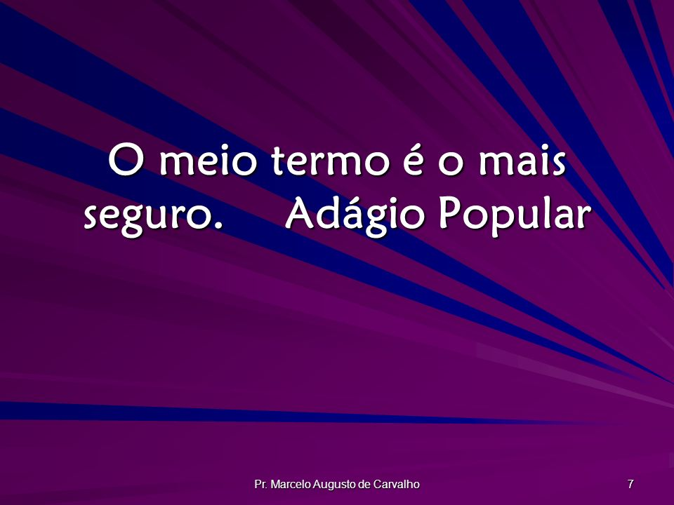 Pr. Marcelo Augusto de Carvalho 7 O meio termo é o mais seguro.Adágio Popular