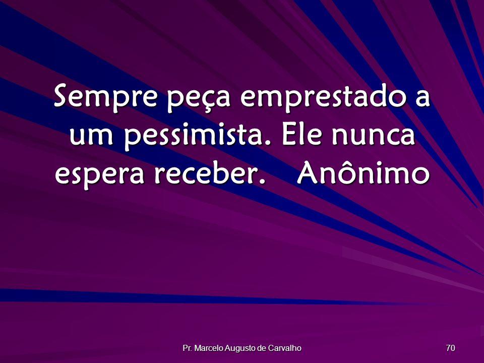 Pr. Marcelo Augusto de Carvalho 70 Sempre peça emprestado a um pessimista. Ele nunca espera receber.Anônimo