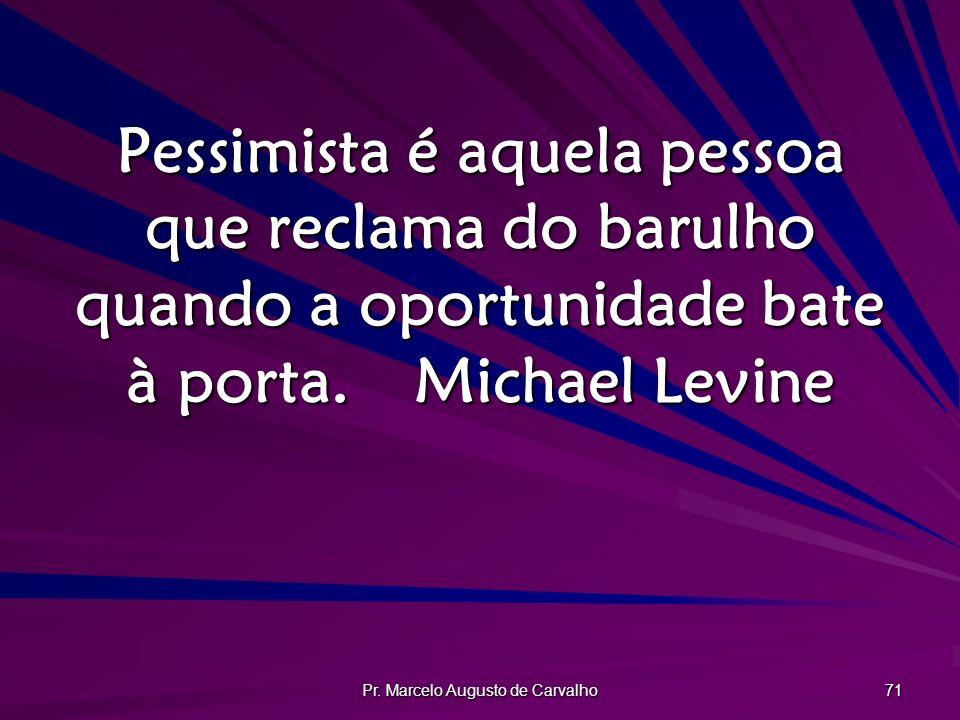 Pr. Marcelo Augusto de Carvalho 71 Pessimista é aquela pessoa que reclama do barulho quando a oportunidade bate à porta.Michael Levine