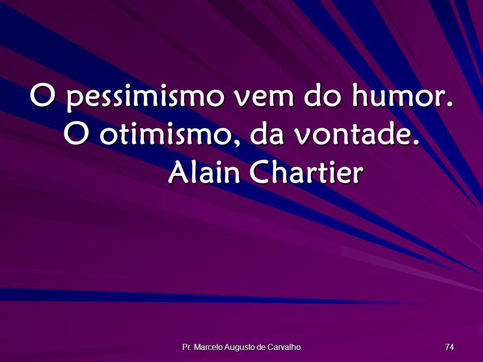 Pr. Marcelo Augusto de Carvalho 74 O pessimismo vem do humor. O otimismo, da vontade. Alain Chartier