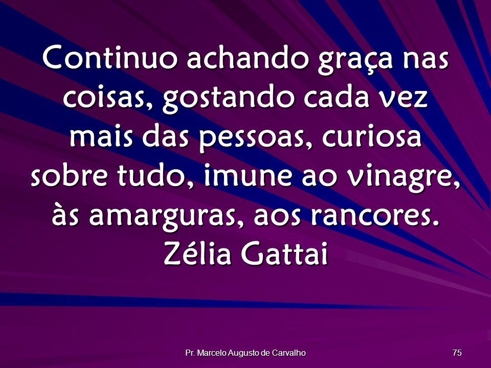 Pr. Marcelo Augusto de Carvalho 75 Continuo achando graça nas coisas, gostando cada vez mais das pessoas, curiosa sobre tudo, imune ao vinagre, às ama