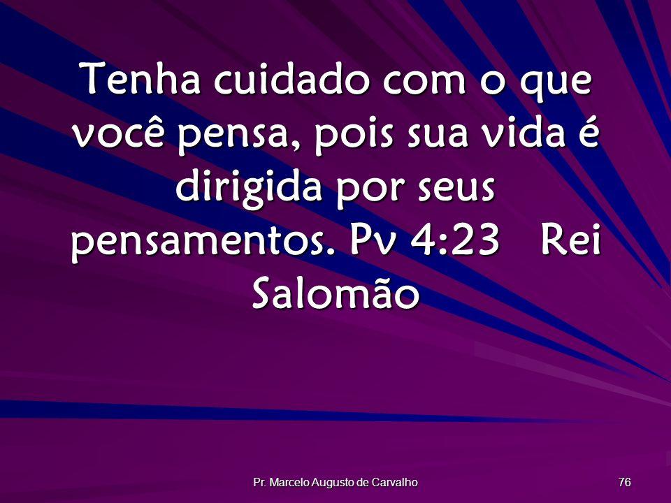 Pr. Marcelo Augusto de Carvalho 76 Tenha cuidado com o que você pensa, pois sua vida é dirigida por seus pensamentos. Pv 4:23Rei Salomão