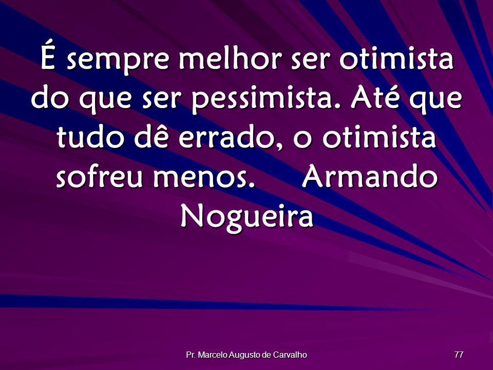 Pr. Marcelo Augusto de Carvalho 77 É sempre melhor ser otimista do que ser pessimista. Até que tudo dê errado, o otimista sofreu menos.Armando Nogueir